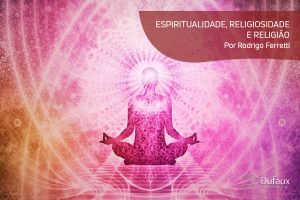 ESPIRITUALIDADE, RELIGIOSIDADE E RELIGIÃO